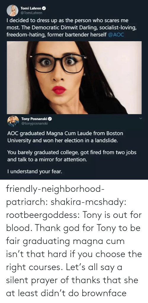 Hating: Tomi Lahren O  @TomiLahren  I decided to dress up as the person who scares me  most. The Democratic Dimwit Darling, socialist-loving,  freedom-hating, former bartender herself @AOC  Tony Posnanski  @tonyposnanski  AOC graduated Magna Cum Laude from Boston  University and won her election in a landslide.  You barely graduated college, got fired from two jobs  and talk to a mirror for attention.  I understand your fear. friendly-neighborhood-patriarch:  shakira-mcshady:  rootbeergoddess: Tony is out for blood.    Thank god for Tony  to be fair graduating magna cum isn't that hard if you choose the right courses.   Let's all say a silent prayer of thanks that she at least didn't do brownface
