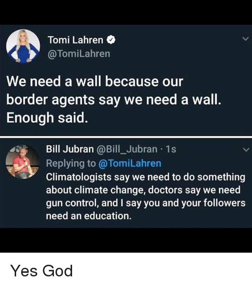 An Education: Tomi Lahren  @TomiLahren  We need a wall because our  border agents say we need a wall.  Enough said.  Bill Jubran @Bill_Jubran 1s  Replying to @TomiLahren  Climatologists say we need to do something  about climate change, doctors say we need  gun control, and I say you and your followers  need an education. Yes God