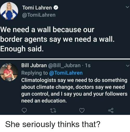 An Education: Tomi Lahren  @TomiLahren  We need a wall because our  border agents say we need a wall  Enough said  Bill Jubran @Bill_Jubran 1s  Replying to@TomiLahren  Climatologists say we need to do something  about climate change, doctors say we need  gun control, and I say you and your followers  need an education. She seriously thinks that?