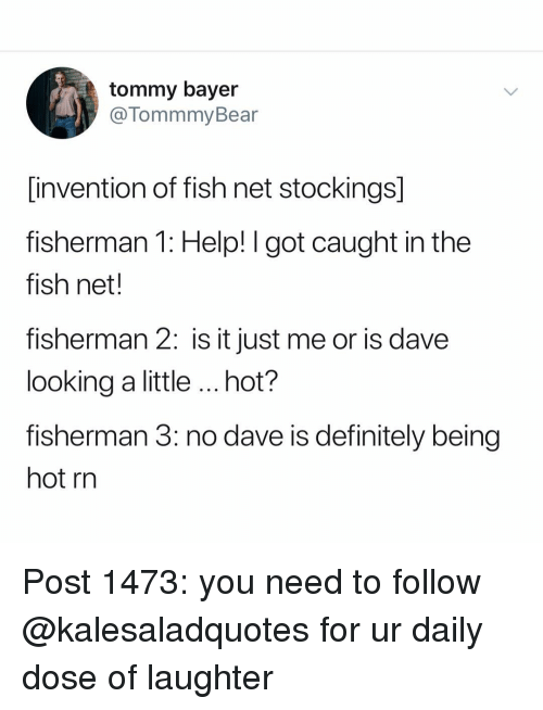 tommy: tommy bayer  @TommmyBear  invention of fish net stockings]  fisherman 1: Help! I got caught in the  fish net.  fisherman 2: is it just me or is dave  looking a little hot?  fisherman 3: no dave is definitely being  hot rn Post 1473: you need to follow @kalesaladquotes for ur daily dose of laughter