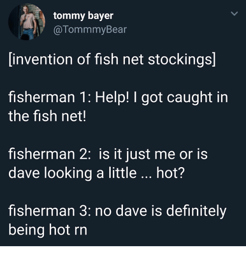 tommy: tommy bayer  @TommmyBear  invention of fish net stockings]  fisherman 1: Help! I got caught in  the fish net!  fisherman 2: is it just me or is  dave looking a little hot?  fisherman 3: no dave is definitely  being hot rn