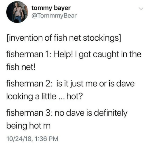 tommy: tommy bayer  @TommmyBear  [invention of fish net stockings]  fisherman 1: Help! I got caught in the  fish net!  fisherman 2: is it just me or is dave  looking a little ...hot?  fisherman 3: no dave is definitely  being hot rn  10/24/18, 1:36 PM