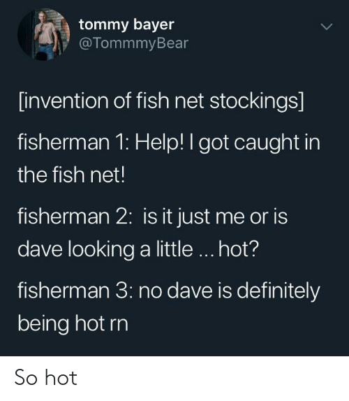 Definitely, Fish, and Help: tommy bayer  @TommmyBear  [invention of fish net stockings]  fisherman 1: Help! I got caught in  the fish net!  fisherman 2: is it just me or is  dave looking a little.. hot?  fisherman 3: no dave is definitely  being hot rn So hot