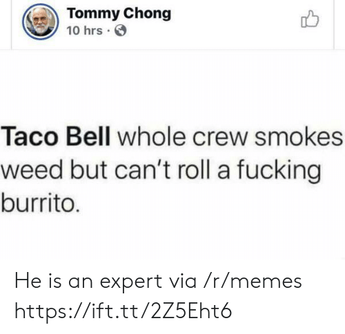 chong: Tommy Chong  10 hrs  Taco Bell whole crew smokes  weed but can't roll a fucking  burrito. He is an expert via /r/memes https://ift.tt/2Z5Eht6