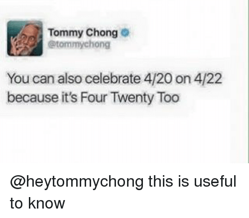 420 (Four Twenty): Tommy Chong  @tommy chong  You can also celebrate 4/20 on 4/22  because it's Four Twenty Too @heytommychong this is useful to know