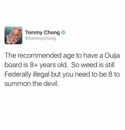 Tommy Chong: Tommy Chong  @tommychong  The recommended age to have a Ouija  board is 8+ years old. So weed is still  Federally illegal but you need to be 8 to  summon the devil