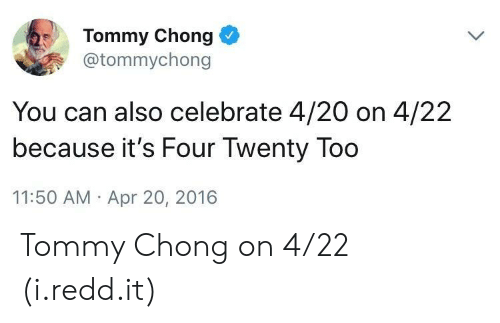 420 (Four Twenty): Tommy Chong  @tommychong  You can also celebrate 4/20 on 4/22  because it's Four Twenty Too  11:50 AM Apr 20, 2016 Tommy Chong on 4/22 (i.redd.it)