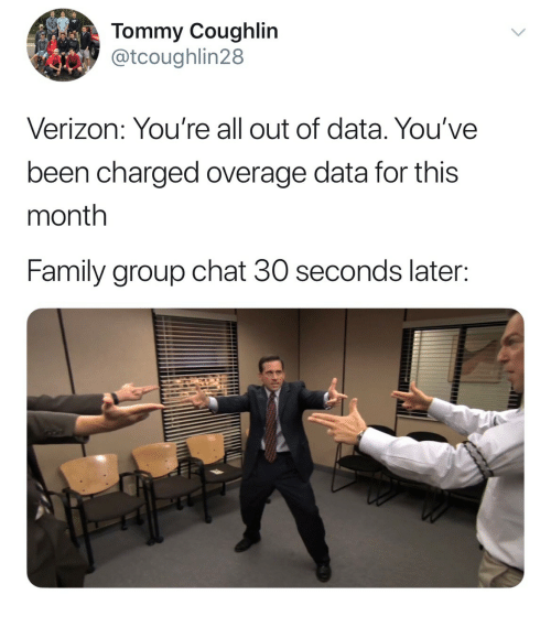 Family, Group Chat, and Verizon: Tommy Coughlin  @tcoughlin28  Verizon: You're all out of data. You've  been charged overage data for this  month  Family group chat 30 seconds later: