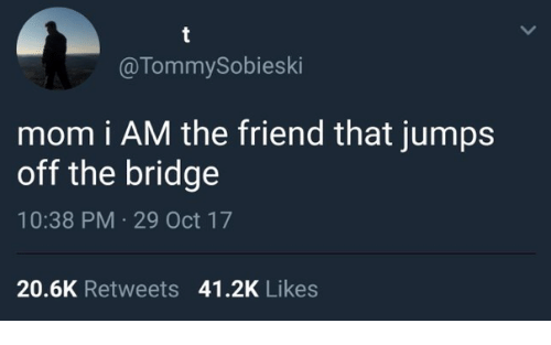 jumps off: @TommySobieski  mom i AM the friend that jumps  off the bridge  10:38 PM 29 Oct 17  20.6K Retweets 41.2K Likes