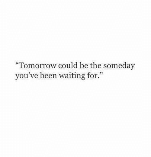 """Tomorrow, Waiting..., and Been: Tomorrow could be the someday  you've been waiting for."""""""