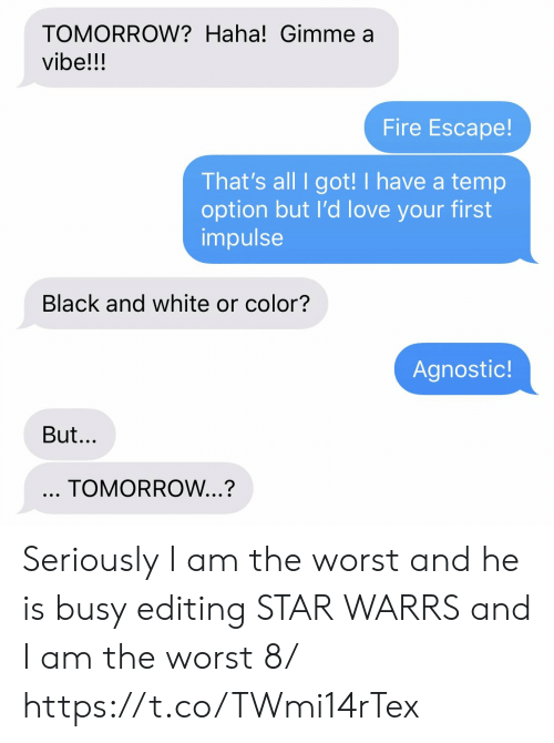 Fire, Love, and Memes: TOMORROW? Haha! Gimme a  vibe!!!  Fire Escape!  That's all I got! I have a temp  option but I'd love your first  impulse  Black and white or color?  Agnostic!  But...  TOMORROW...? Seriously I am the worst and he is busy editing STAR WARRS and I am the worst 8/ https://t.co/TWmi14rTex