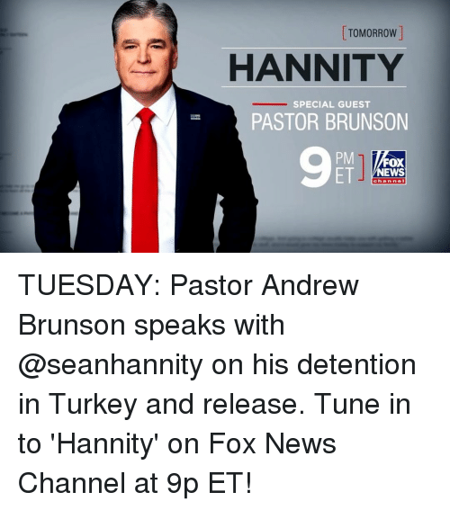 Memes, News, and Fox News: TOMORROW  HANNITY  SPECIAL GUEST  PASTOR BRUNSON  PM  ET  FOX  NEWS  channe TUESDAY: Pastor Andrew Brunson speaks with @seanhannity on his detention in Turkey and release. Tune in to 'Hannity' on Fox News Channel at 9p ET!