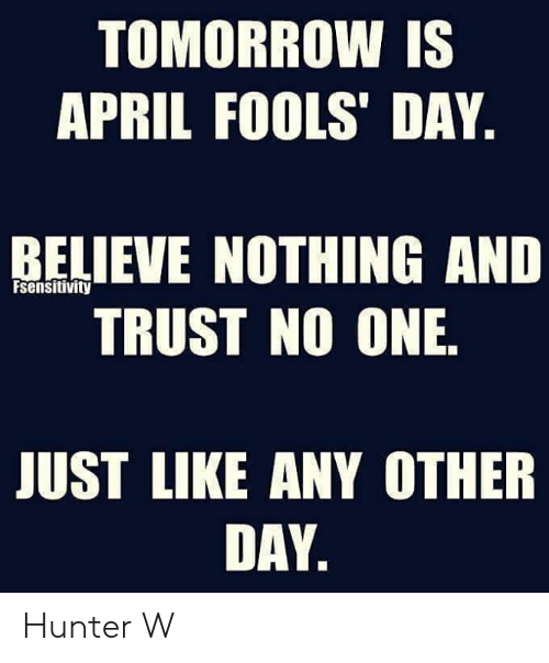 Relieve: TOMORROW IS  APRIL FOOLS' DAY  RELIEVE NOTHING AND  TRUST NO ONE  Fsensitivity  JUST LIKE ANY OTHER  DAY Hunter W