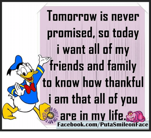 Iamed: Tomorrow is never  promised, so today  i want all of my  friends and family  to know how thankful  iam of you  are in my life.  Facebook.com/PutasmileonFace