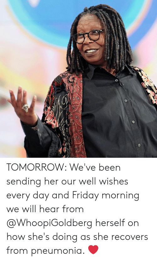 well wishes: TOMORROW: We've been sending her our well wishes every day and Friday morning we will hear from @WhoopiGoldberg herself on how she's doing as she recovers from pneumonia. ❤️