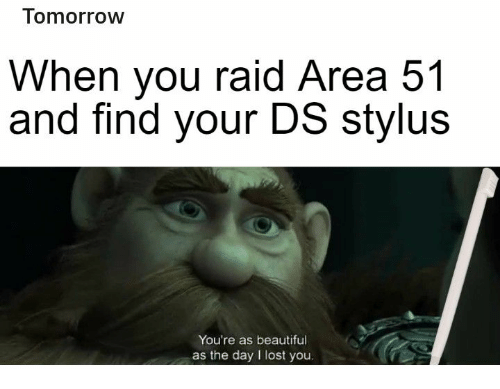 Beautiful, Lost, and Tomorrow: Tomorrow  When you raid Area 51  and find your DS stylus  You're as beautiful  as the day I lost you.