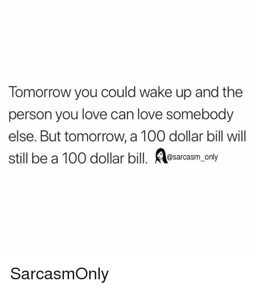 Anaconda, Funny, and Love: Tomorrow you could wake up and the  person you love can love somebody  else. But tomorrow, a 100 dollar bill will  still be a 100 dollar bill. sarcasm only SarcasmOnly