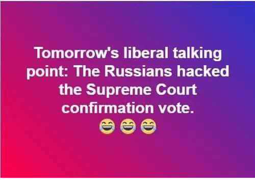 Supreme Court: Tomorrow's liberal talking  point: The Russians hacked  the Supreme Court  confirmation vote.