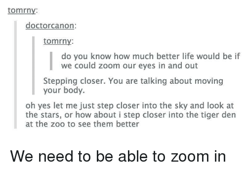 Life, Zoom, and Stars: tomrny:  doctorcanon:  tomrny  do you know how much better life would be if  we could zoom our eyes in and out  Stepping closer. You are talking about moving  your body  oh yes let me just step closer into the sky and look at  the stars, or how about i step closer into the tiger den  at the zoo to see them better We need to be able to zoom in