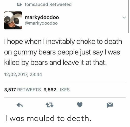 Bears, Death, and Hope: tomsauced Retweeted  markydoodoo  @markydoodoo  I hope when l inevitably choke to death  on gummy bears people just say I was  killed by bears and leave it at that.  12/02/2017, 23:44  3,517 RETWEETS 9,562 LIKES I was mauled to death.