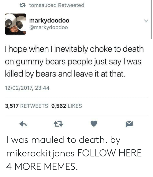 Dank, Memes, and Target: tomsauced Retweeted  markydoodoo  @markydoodoo  I hope when l inevitably choke to death  on gummy bears people just say I was  killed by bears and leave it at that.  12/02/2017, 23:44  3,517 RETWEETS 9,562 LIKES I was mauled to death. by mikerockitjones FOLLOW HERE 4 MORE MEMES.