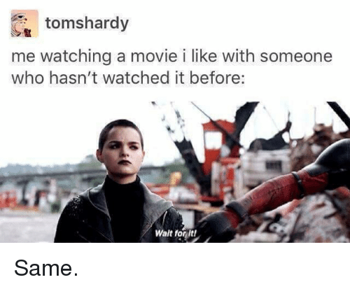 movies i like: tomshardy  me watching a movie i like with someone  who hasn't watched it before:  Walt for It! Same.