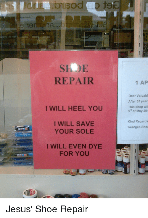 """Dank Christian: Ton  REPAIR  I WILL HEEL YOU  I WILL SAVE  YOUR SOLE  I WILL EVEN DYE  FOR YOU  1 AP  Dear Valuabl  After 35 years  This shop will  3"""" of May 201  Kind Regards  Georges Shoe Jesus' Shoe Repair"""