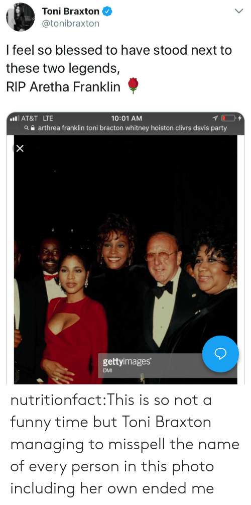 Blessed, Funny, and Party: Toni Braxton  @tonibraxton  l feel so blessed to have stood next to  these two legends,  RIP Aretha Franklin  10:01 AM  a arthrea franklin toni bracton whitney hoiston clivrs dsvis party  IAT&T LTE  gettyimages  DMI nutritionfact:This is so not a funny time but Toni Braxton managing to misspell the name of every person in this photo including her own ended me