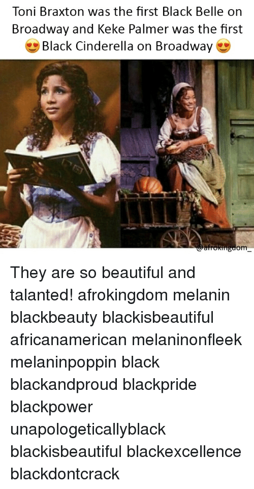 Beautiful, Cinderella , and Memes: Toni Braxton was the first Black Belle on  Broadway and Keke Palmer was the first  * Black Cinderella on Broadway  om They are so beautiful and talanted! afrokingdom melanin blackbeauty blackisbeautiful africanamerican melaninonfleek melaninpoppin black blackandproud blackpride blackpower unapologeticallyblack blackisbeautiful blackexcellence blackdontcrack