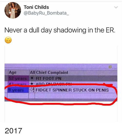Penis, Girl Memes, and Never: Toni Childs  @BabyRu_Bombata_  Never a dull day shadowing in the ER.  Age All Chief Complaint  52 yearsRT FOOT PN  9 years  !FIDGET SPINNER STUCK ON PENIS 2017