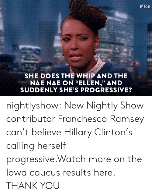 "nae nae:  #Toni  SHE DOES THE WHIP AND THE  NAE NAE ON ""ELLEN,"" AND  SUDDENLY SHE'S PROGRESSIVE?  93 nightlyshow:  New Nightly Show contributor Franchesca Ramsey can't believe Hillary Clinton's calling herself progressive.Watch more on the Iowa caucus results here.  THANK YOU"