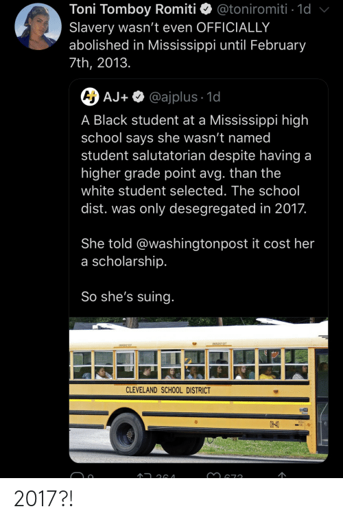 School, Black, and Cleveland: Toni Tomboy Romiti  Slavery wasn't even OFFICIALLY  abolished in Mississippi until February  @toniromiti 1d  7th, 2013.  A AJ+ @ajplus 1d  A Black student at a Mississippi high  school says she wasn't named  student salutatorian despite having a  higher grade point avg. than the  white student selected. The school  dist. was only desegregated in 2017.  She told @washingtonpost it cost her  a scholarship.  So she's suing.  EMERGENCY EXIT  EWEAGENCY EXIT  CLEVELAND SCHOOL DISTRICT  DESELI  08-40 2017?!