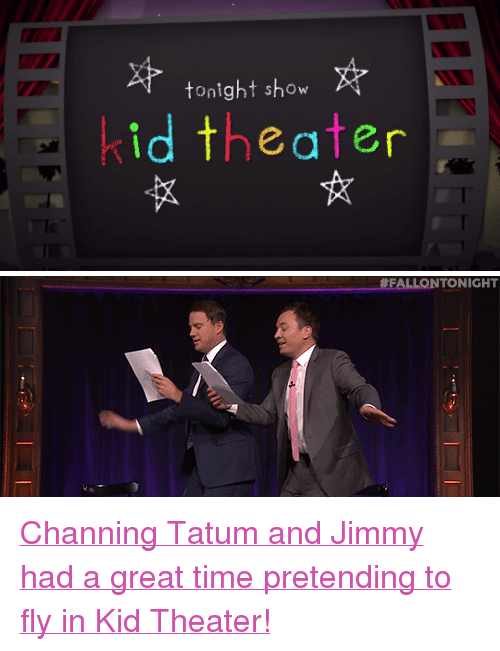 """channing: tonight show  id theater   FALLONTONIGHT <p><a href=""""https://www.youtube.com/watch?v=az5qOjhsang&amp;index=17&amp;list=UU8-Th83bH_thdKZDJCrn88g"""" target=""""_blank"""">Channing Tatum and Jimmy had a great time pretending to fly in Kid Theater!</a></p>"""