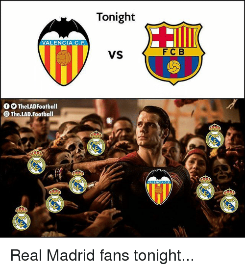 Football, Memes, and Real Madrid: Tonight  VALENCIA C.F  VS  FC B  TheLADFootball  @ The.LAD.Football Real Madrid fans tonight...