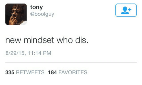 8 29: tony  @boolguy  +  new mindset who dis.  8/29/15, 11:14 PM  335 RETWEETS 184 FAVORITES