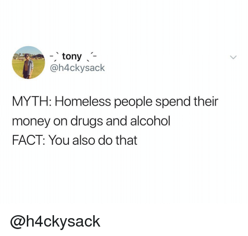 Drugs And Alcohol: tony  @h4ckysack  MYTH: Homeless people spend their  money on drugs and alcohol  FACT: You also do that @h4ckysack