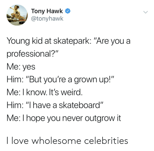 """Love, Skateboarding, and Tony Hawk: Tony Hawk C  @tonyhawk  Young kid at skatepark: """"Are you a  professional?""""  Me: yes  Him: """"But you're a grown up!""""  Me: I know. It's weird  Him: """"I have a skateboard""""  Me:l hope you never outgrow it I love wholesome celebrities"""