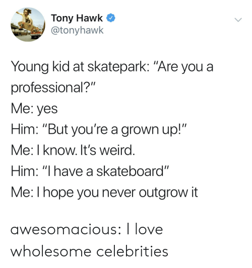 """Love, Skateboarding, and Tony Hawk: Tony Hawk C  @tonyhawk  Young kid at skatepark: """"Are you a  professional?""""  Me: yes  Him: """"But you're a grown up!""""  Me: I know. It's weird  Him: """"I have a skateboard""""  Me:l hope you never outgrow it awesomacious:  I love wholesome celebrities"""