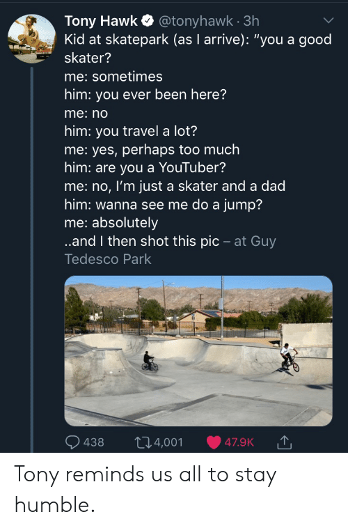 """Dad, Tony Hawk, and Too Much: Tony Hawk@tonyhawk 3h  Kid at skatepark (as I arrive): """"you a good  skater?  me: sometimes  him: you ever been here?  me:no  him: you travel a lot?  me: yes, perhaps too much  him: are you a YouTuber?  me: no, I'm just a skater and a dad  him: wanna see me do a jump?  me: absolutely  ..and I then shot this pic - at Guy  Tedesco Park  t14,001  438  47.9K Tony reminds us all to stay humble."""