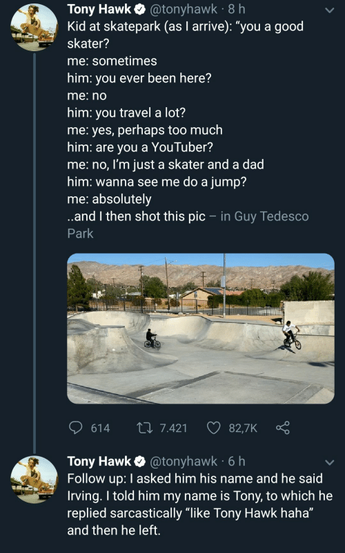 "Replied: Tony Hawk@tonyhawk 8 h  Kid at skatepark (as I arrive): ""you a good  skater?  me: sometimes  him: you ever been here?  me:no  him: you travel a lot?  me: yes, perhaps too much  him: are you a YouTuber?  me:no, I'm just a skater and a dad  him: wanna see me do a jump?  me: absolutely  ..and then shot this pic - in Guy Tedesco  Park  614  L 7.421  82,7K  Tony Hawk @tonyhawk 6h  Follow up: I asked him his name and he said  Irving. I told him my name is Tony, to which he  replied sarcastically ""like Tony Hawk haha""  and then he left."
