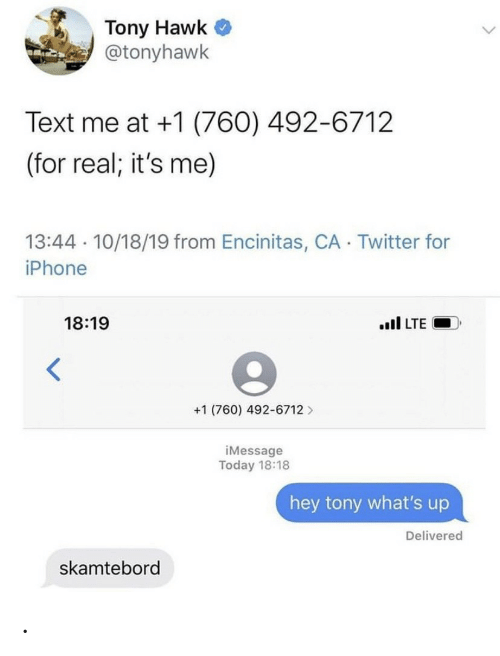 it's me: Tony Hawk  @tonyhawk  Text me at +1 (760) 492-6712  (for real; it's me)  13:44 10/18/19 from Encinitas, CA Twitter for  iPhone  18:19  il LTE  +1 (760) 492-6712  iMessage  Today 18:18  hey tony what's up  Delivered  skamtebord .