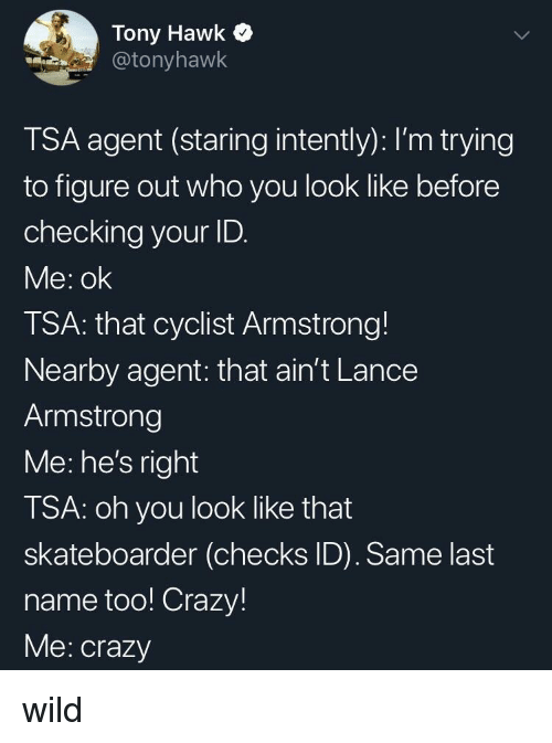 armstrong: Tony Hawk  @tonyhawk  TSA agent (staring intently): I'm trying  to figure out who you look like before  checking your ID.  Me: ok  TSA: that cyclist Armstrong!  Nearby agent: that ain't Lance  Armstrong  Me: he's right  TSA: oh you look like that  skateboarder (checks ID). Same last  name too! Crazy!  Me: crazy wild