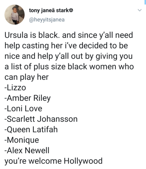 A List Of: tony janea starke  @heyyitsjanea  Ursula is black. and since y'all need  help casting her i've decided to be  nice and help y'all out by giving you  a list of plus size black women who  can play her  -Lizzo  -Amber Riley  -Loni Love  -Scarlett Johansson  -Queen Latifah  -Monique  -Alex Newell  you're welcome Hollywood