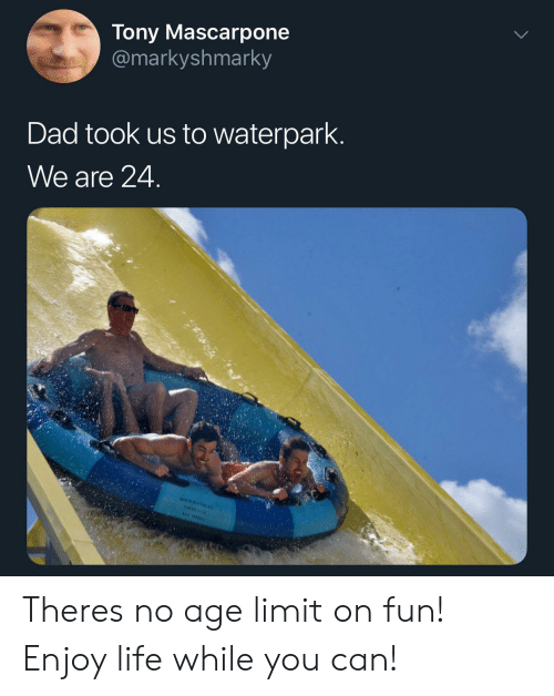 Dad, Life, and Fun: Tony Mascarpone  @markyshmarky  Dad took us to waterpark.  We are 24. Theres no age limit on fun! Enjoy life while you can!