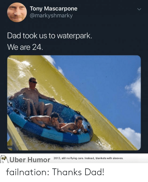 Cars, Dad, and Tumblr: Tony Mascarpone  @markyshmarky  Dad took us to waterpark.  We are 24.  ber Humor 2013, still no flying cars. Instead, blankets with sleeves. failnation:  Thanks Dad!
