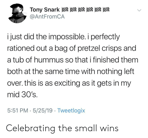 the impossible: Tony Snark  @AntFromCA  i just did the impossible. i perfectly  rationed out a bag of pretzel crisps and  a tub of hummus so that i finished them  both at the same time with nothing left  over. this is as exciting as it gets in my  mid 30's.  5:51 PM 5/25/19 Tweetlogix Celebrating the small wins