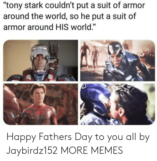 "tony stark: ""tony stark couldn't put a suit of armor  around the world, so he put a suit of  armor around HIS world."" Happy Fathers Day to you all by Jaybirdz152 MORE MEMES"