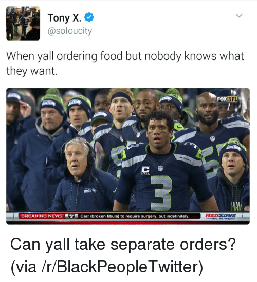 Ordering Food: Tony X.  @soloucity  When yall ordering food but nobody knows what  they want  NFL  BREAKING NEWSCarr (broken fibula) to require surgery, out indefinitely.  From NFL NETWORK <p>Can yall take separate orders? (via /r/BlackPeopleTwitter)</p>