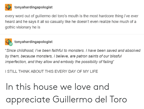 """Guillermo Del Toro: tonyahardingapologist  every word out of guillermo del toro's mouth is the most hardcore thing i've ever  heard and he says it all so casually like he doesn't even realize how much of a  gothic visionary he is  tonyahardingapologist  """"Since childhood, I've been faithful to monsters. I have been saved and absolved  by them, because monsters, I believe, are patron saints of our blissful  imperfection, and they allow and embody the possibility of failing  I STILL THINK ABOUT THIS EVERY DAY OF MY LIFE In this house we love and appreciate Guillermo del Toro"""