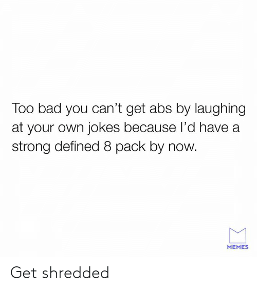 Bad, Dank, and Memes: Too bad you can't get abs by laughing  at your own jokes because l'd have a  strong defined 8 pack by now.  MEMES Get shredded